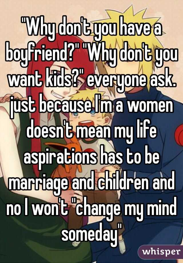 http://whisper.sh/whisper/0510d1b7cb12d430171605a191709db38e5f87/-Why-dont-you-have-a-boyfriend-Why-dont-you-want-kids-everyone-